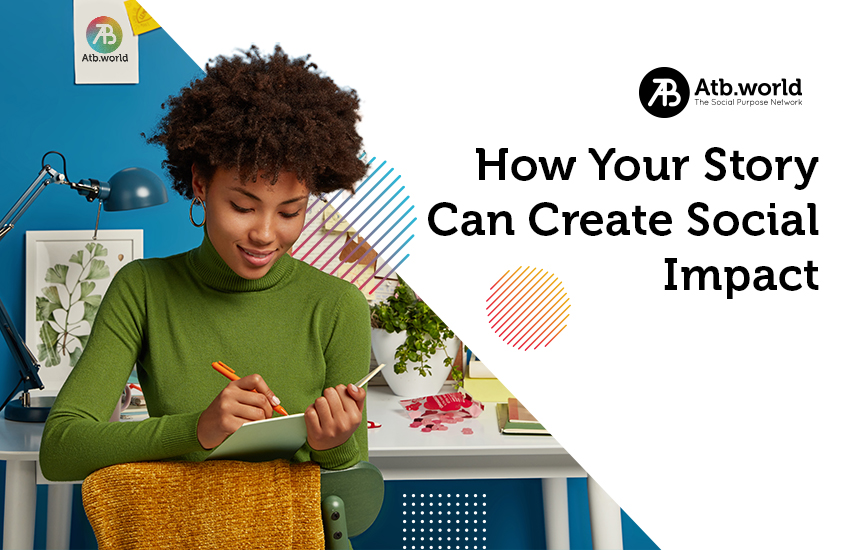 How Your Story Can Create Social Impact - atb.world